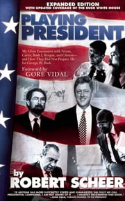 Playing President - My Close Encounters with Nixon, Carter, Bush I, Reagan, and Clinton—and How They Did Not Prepare Me for George W. Bush ebook by Robert Scheer, Gore Vidal