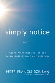 Simply Notice - Clear Awareness Is the Key To Happiness, Love and Freedom ebook by Peter Francis Dziuban