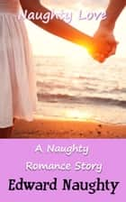 Naughty Love: A Naughty Romance Story ebook by Edward Naughty