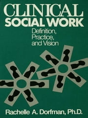 Clinical Social Work - Definition, Practice And Vision ebook by Rachelle A. Dorfman