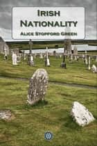 Irish Nationality ebook by Alice Stopford Green