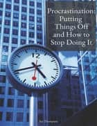 Procrastination: Putting Things Off and How to Stop Doing It ebook by Sue Thompson