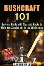 Bushcraft 101: Survival Guide with Tips and Hacks to Help You Survive out in the Wilderness - Survival Guide ebook by Calvin Hale