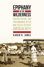 Epiphany in the Wilderness - Hunting, Nature, and Performance in the Nineteenth-Century American West ebook by Karen R. Jones