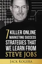 7 Killer Online Marketing Success Strategies That We Learn from Steve Jobs ebook by Jack Kogera