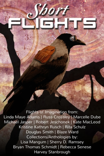 Short Flights (of the Imagination) ebook by Kristine Kathryn Rusch,Blaze Ward,Douglas Smith,Harvey Stanbrough,Kate MacLeod,Linda Maye Adams,Marcelle Dube,Michael Jasper,Rebecca M. Senese,Rita Schulz,Robert Jeschonek,Russ Crossley,Sherry D. Ramsey,Bryan Thomas Schmidt,Lisa Mangum