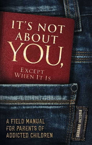It's Not About You, Except When It Is - A Field Manual For Parents of Addicted Children ebook by Barbara Victoria