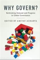 Why Govern? - Rethinking Demand and Progress in Global Governance ebook by Amitav Acharya