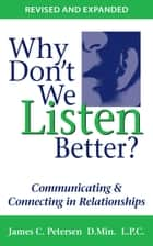 Why Don't We Listen Better? - Communicating & Connecting in Relationships ebook by James C. Petersen D.MIn. L.P.C.