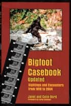 Bigfoot Casebook Updated: Sightings and Encounters from 1818 to 2004 ebook by Janet Bord, Colin Bord