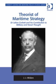 Theorist of Maritime Strategy - Sir Julian Corbett and his Contribution to Military and Naval Thought ebook by Dr J J Widen,Dr Tim Benbow,Professor Greg Kennedy,Dr Jon Robb-Webb