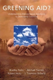 Greening Aid? : Understanding the Environmental Impact of Development Assistance ebook by Robert L. Hicks ; Bradley C. Parks ; J. Timmons Roberts ; Michael J. Tierney