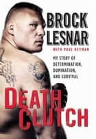 Death Clutch - My Story of Determination, Domination, and Survival ebook by Brock Lesnar