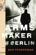 The Arms Maker of Berlin ebook by Dan Fesperman