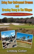Living Your Retirement Dreams and Growing Young in The Villages; Florida's Friendliest and Healthiest Hometown ebook by Lindsay Collier