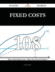 Fixed Costs 108 Success Secrets - 108 Most Asked Questions On Fixed Costs - What You Need To Know ebook by Jessica Griffin