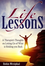 Life Lessons - A Therapist's Thoughts on Letting Go of What is Holding You Back ebook by Robin Westphal