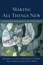 Making All Things New - Inaugurated Eschatology for the Life of the Church ebook by Benjamin L. Gladd, Matthew S. Harmon, G. K. Beale