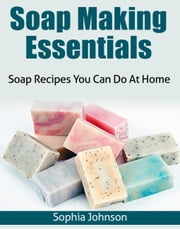 Soap Making Essentials - Soap Recipes You Can Do At Home ebook by Sophia Johnson