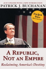 A Republic, Not an Empire - Reclaiming America's Destiny ebook by Patrick J. Buchanan
