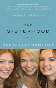 The Sisterhood: Inside the Lives of Mormon Women ebook by Dorothy Allred Solomon