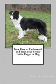 New How To Understand and Train Your Border Collie ebook by Vince Stead