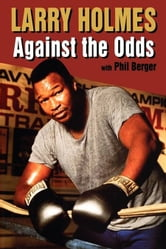 Larry Holmes - Against the Odds ebook by Larry Holmes,Phil Berger