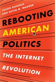 Rebooting American Politics - The Internet Revolution ebook by Jason B. Gainous, University of Louisville,Kevin M. Wagner