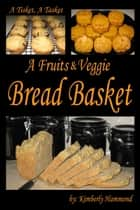 A Tisket, A Tasket, A Fruits & Veggie Bread Basket ebook by Kimberly Hammond