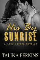His By Sunrise - Sexy Siesta, #1 ebook by Talina Perkins