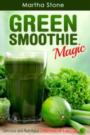 Green Smoothie Magic: Delicious and Nutritious Smoothies for Every Day ebook by Martha Stone