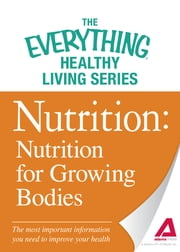 Nutrition: Nutrition for Growing Bodies - The most important information you need to improve your health ebook by Adams Media