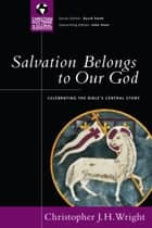Salvation Belongs to Our God - Celebrating the Bible's Central Story eBook by Christopher J. H. Wright