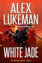 White Jade - The Project, #1 ebook by Alex Lukeman