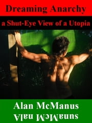 Dreaming Anarchy: a Shut-Eye View of a Utopia ebook by Alan McManus