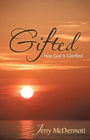 Gifted - How God Is Glorified ebook by Jerry McDermott
