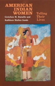 American Indian Women - Telling Their Lives ebook by Gretchen M. Bataille,Kathleen Mullen Sands