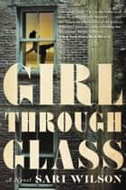 Girl Through Glass - A Novel ebook by Sari Wilson