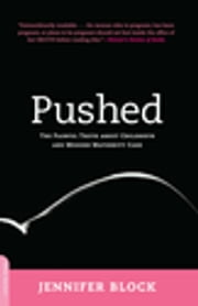 Pushed - The Painful Truth About Childbirth and Modern Maternity Care ebook by Jennifer Block