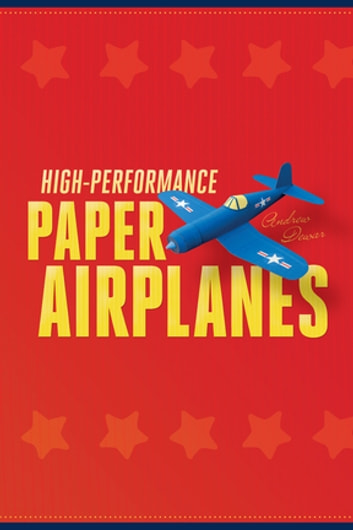 High-Performance Paper Airplanes - 10 Easy-to-Assemble Models: This Paper Airplanes Book is Fun for Kids and Parents! ebook by Andrew Dewar