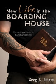 New Life in the Boarding House - The Renovation of a Heart and Mind ebook by Greg R. Elliott