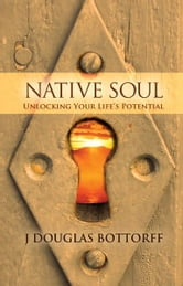 Native Soul - Unlocking Your Life's Potential ebook by J Douglas Bottorff