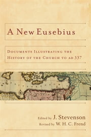 A New Eusebius - Documents Illustrating the History of the Church to AD 337 ebook by J. Stevenson,W. H. C. Frend