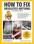How to Fix Absolutely Anything - A Homeowners Guide ebook by Instructables.com, Nicole Smith