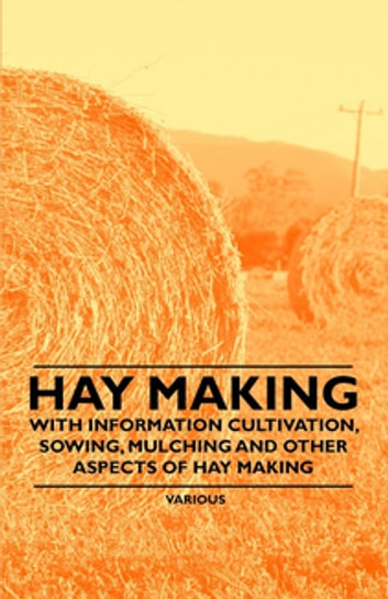 Hay Making - With Information Cultivation, Sowing, Mulching and Other Aspects of Hay Making ebook by Various Authors