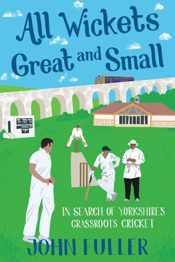 All Wickets Great and Small - In Search of Yorkshire's Grassroots Cricket ebook by John Fuller