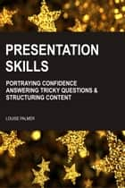 Presentation Skills: Portraying Confidence, Answering Tricky Questions & Structuring Content ebook by Louise Palmer