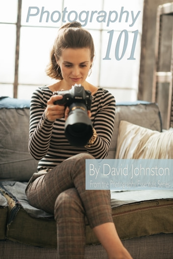 Photography 101: The Digital Photography Guide for Beginners ebook by David Johnston