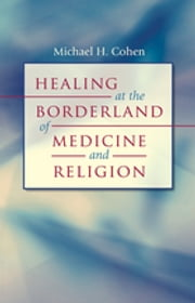 Healing at the Borderland of Medicine and Religion ebook by Michael H. Cohen