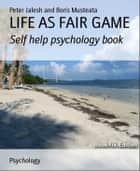 LIFE AS FAIR GAME: Self help psychology book ebook by Peter Jalesh and Boris Musteata